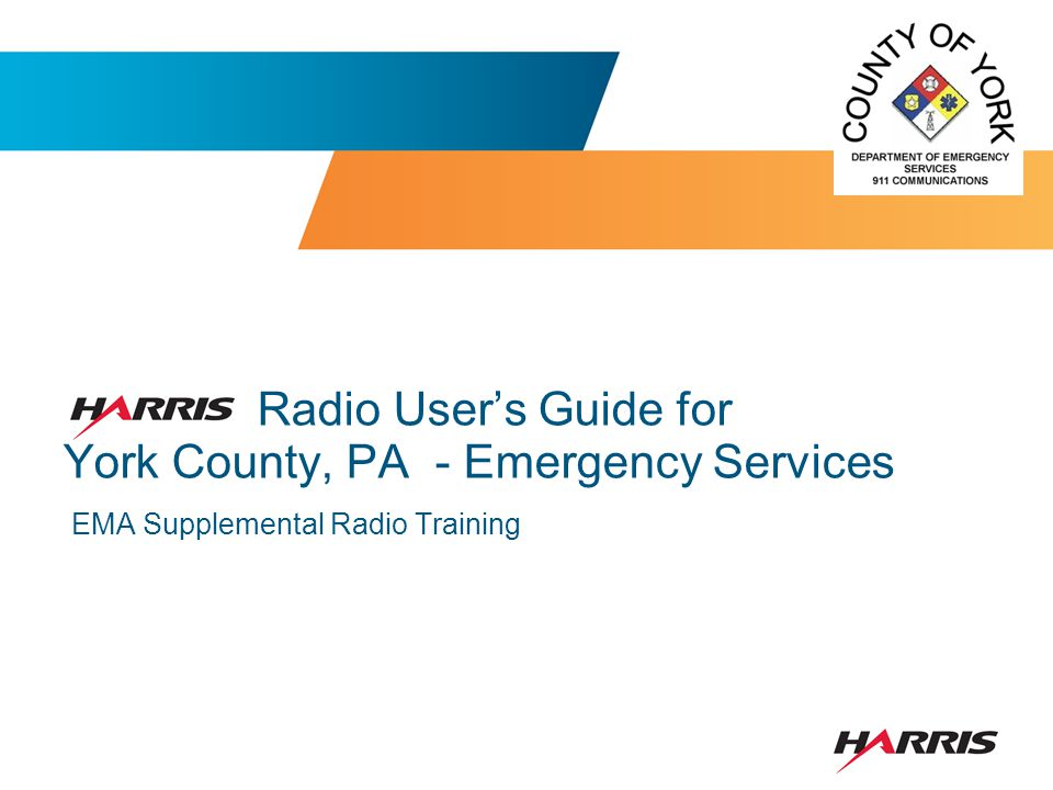 OBJECTIVES This supplemental training is designed specifically for the Emergency Management Coordinator or EMA Staff utilizing the York County Communications System.