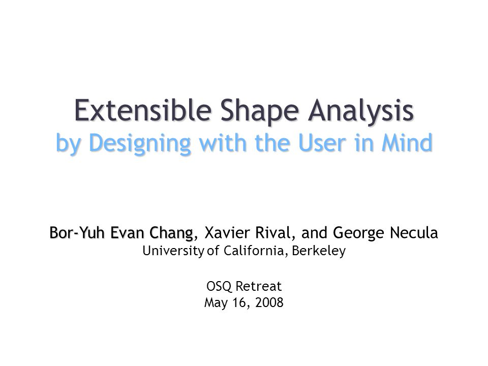 Extensible Shape Analysis by Designing with the User in Mind Bor-Yuh Evan Chang Bor-Yuh Evan Chang, Xavier Rival, and George Necula University of California, Berkeley OSQ Retreat May 16, 2008