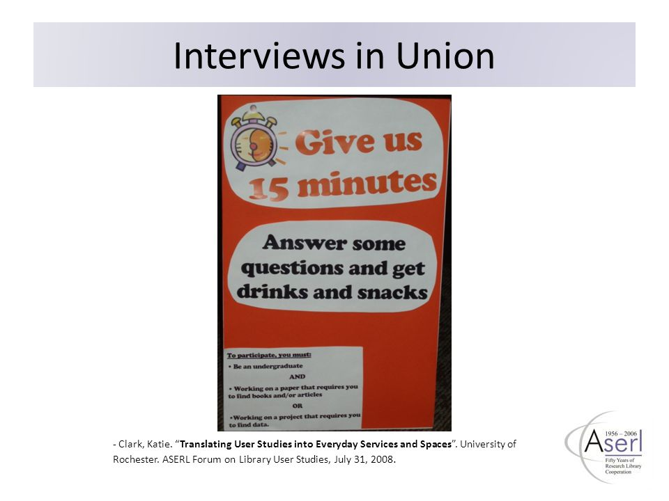 "Interviews in Union - Clark, Katie. ""Translating User Studies into Everyday Services and Spaces"". University of Rochester. ASERL Forum on Library User"