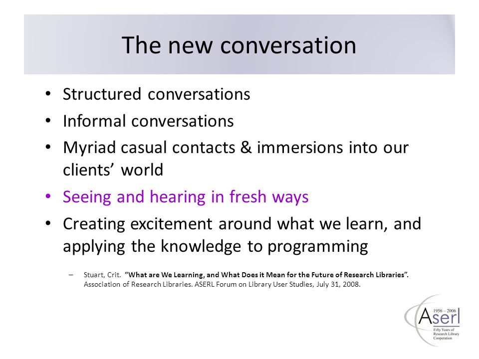 The new conversation Structured conversations Informal conversations Myriad casual contacts & immersions into our clients' world Seeing and hearing in fresh ways Creating excitement around what we learn, and applying the knowledge to programming – Stuart, Crit.