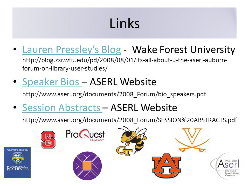 Links Lauren Pressley's Blog - Wake Forest University http://blog.zsr.wfu.edu/pd/2008/08/01/its-all-about-u-the-aserl-auburn- forum-on-library-user-studies/ Lauren Pressley's Blog Speaker Bios – ASERL Website Speaker Bios http://www.aserl.org/documents/2008_Forum/bio_speakers.pdf Session Abstracts – ASERL Website Session Abstracts http://www.aserl.org/documents/2008_Forum/SESSION%20ABSTRACTS.pdf