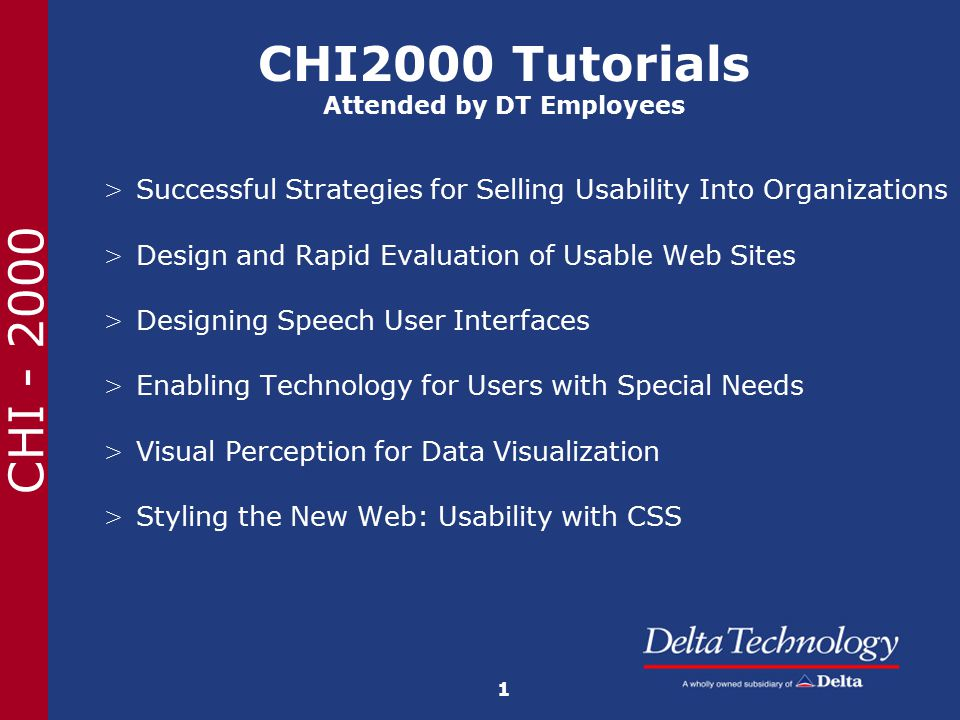 CHI - 2000 Tutorial Subject: Successful Strategies for Selling Usability into Organizations Presenters:Rachel Carey, Serco Usability Svcs Jeremy Lewison, The Hiser Group Summary: Intermediate-level, one day tutorial covering the techniques and arguments for convincing organizations of the value of usability.