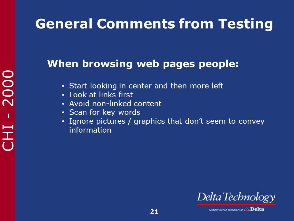 CHI - 2000 General Comments from Testing When browsing web pages people: Start looking in center and then more left Look at links first Avoid non-linked content Scan for key words Ignore pictures / graphics that don't seem to convey information 21
