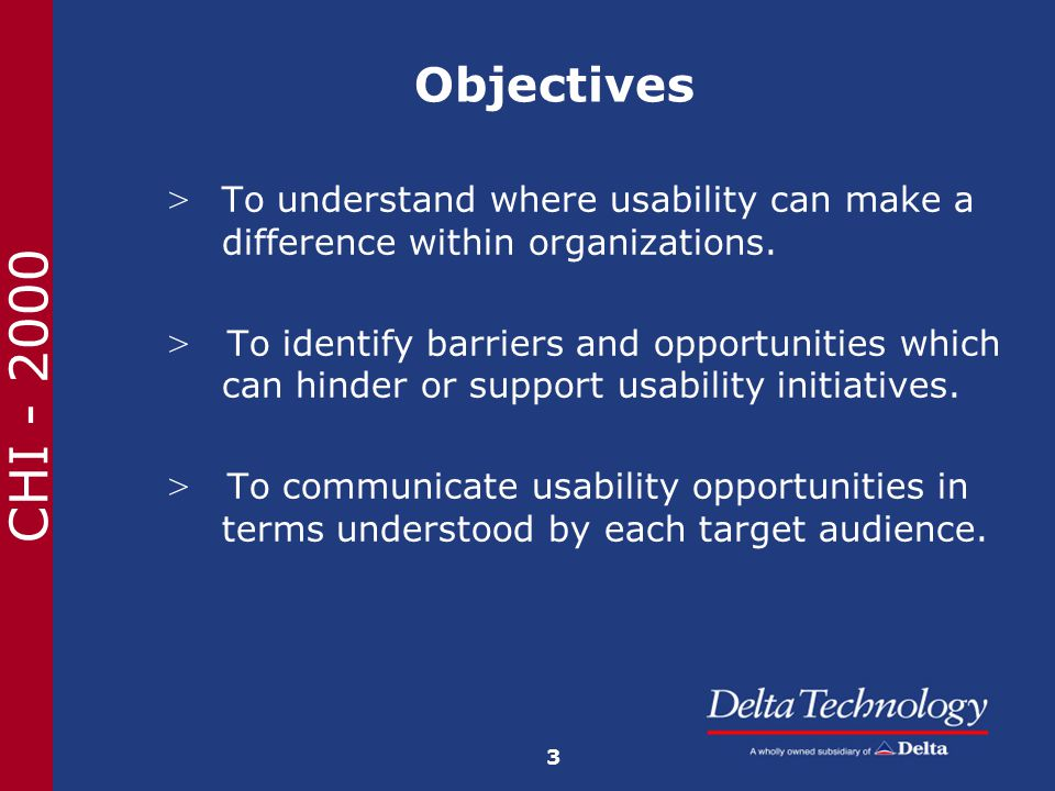 CHI - 2000 Objectives > To understand where usability can make a difference within organizations.