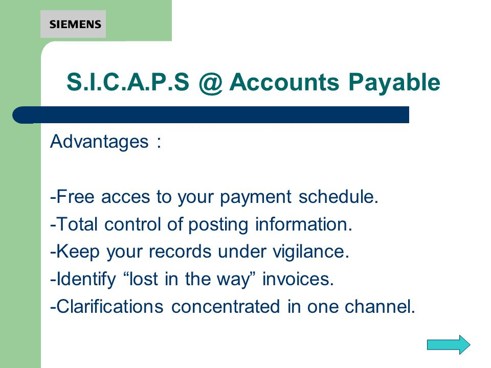 S.I.C.A.P.S @ Accounts Payable Advantages : -Free acces to your payment schedule. -Total control of posting information. -Keep your records under vigi