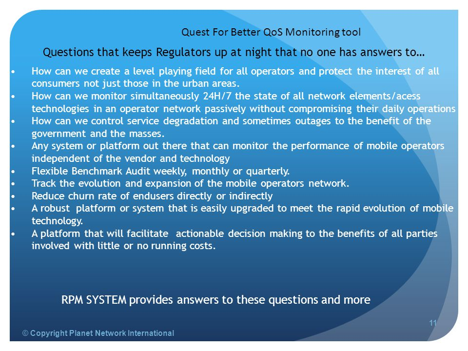 © Copyright Planet Network International Quest For Better QoS Monitoring tool 11 How can we create a level playing field for all operators and protect the interest of all consumers not just those in the urban areas.