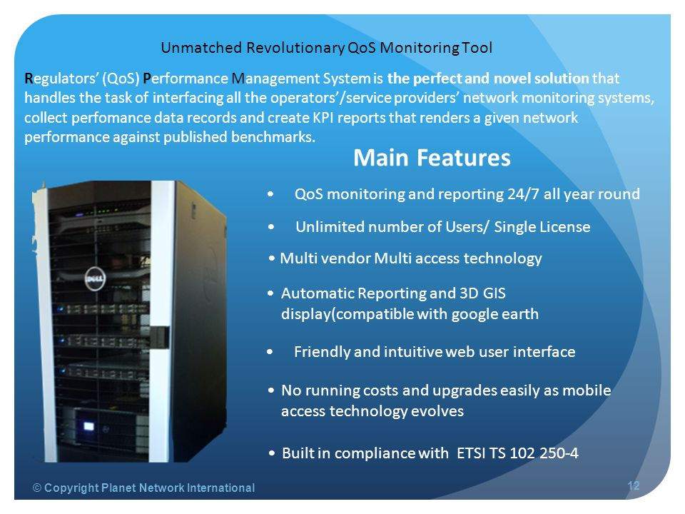 © Copyright Planet Network International 12 Unmatched Revolutionary QoS Monitoring Tool QoS monitoring and reporting 24/7 all year round Automatic Reporting and 3D GIS display(compatible with google earth Unlimited number of Users/ Single License Multi vendor Multi access technology Friendly and intuitive web user interface Regulators' (QoS) Performance Management System is the perfect and novel solution that handles the task of interfacing all the operators'/service providers' network monitoring systems, collect perfomance data records and create KPI reports that renders a given network performance against published benchmarks.