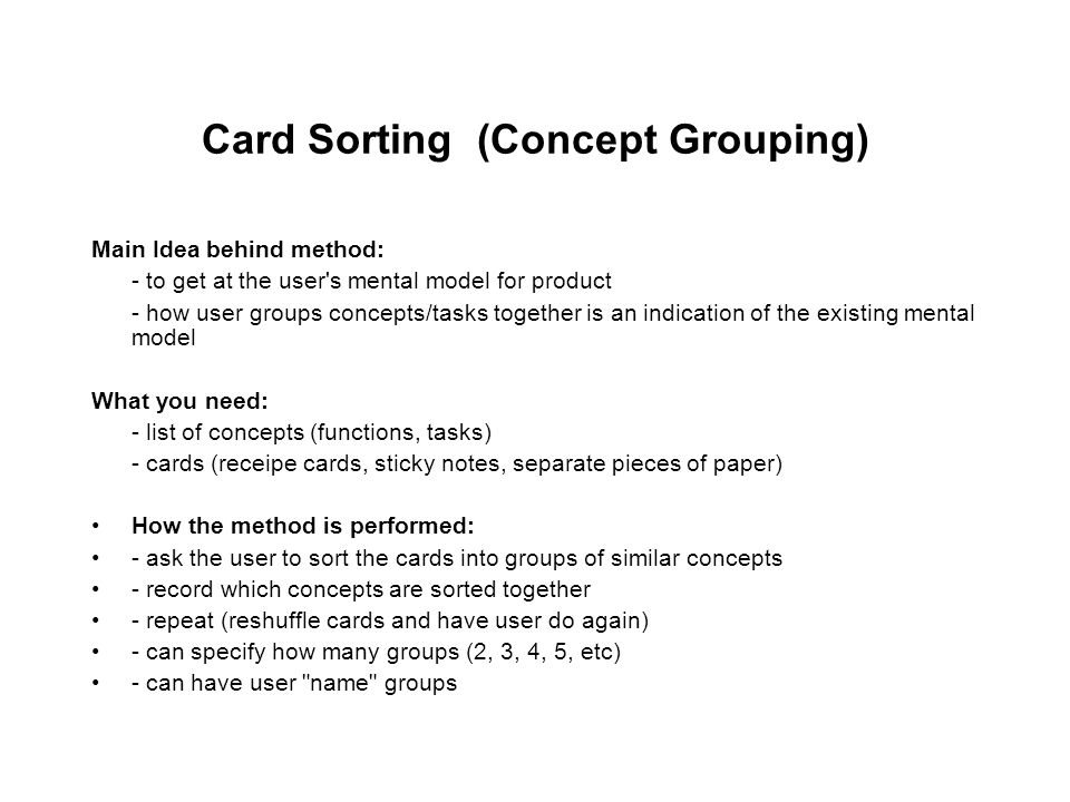 Card Sorting (Concept Grouping) Main Idea behind method: - to get at the user s mental model for product - how user groups concepts/tasks together is an indication of the existing mental model What you need: - list of concepts (functions, tasks) - cards (receipe cards, sticky notes, separate pieces of paper) How the method is performed: - ask the user to sort the cards into groups of similar concepts - record which concepts are sorted together - repeat (reshuffle cards and have user do again) - can specify how many groups (2, 3, 4, 5, etc) - can have user name groups