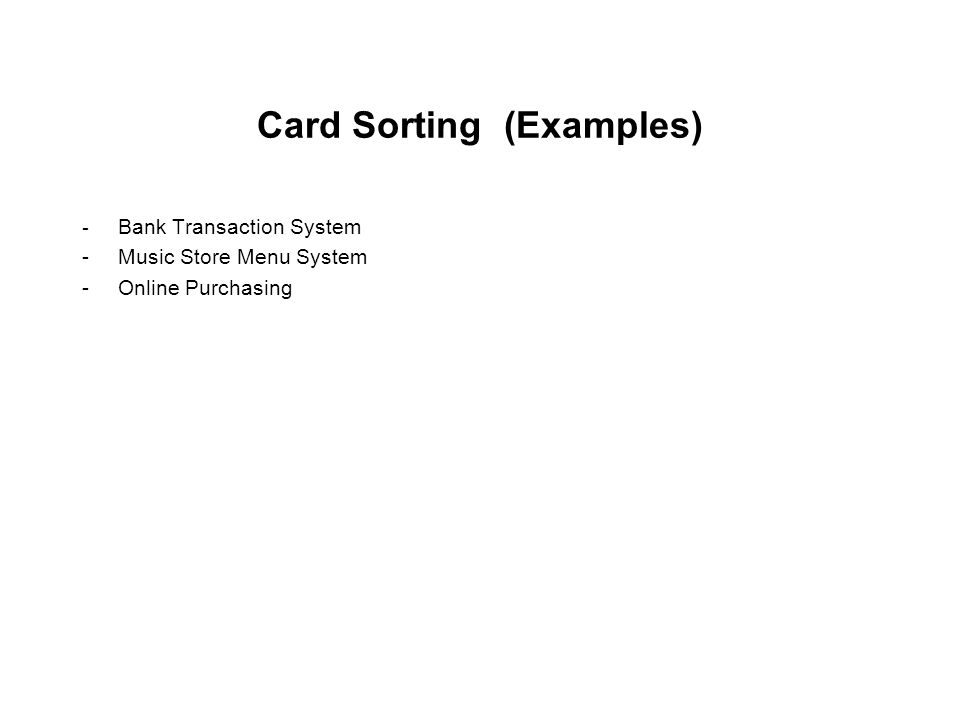 Card Sorting (Examples) - Bank Transaction System -Music Store Menu System -Online Purchasing