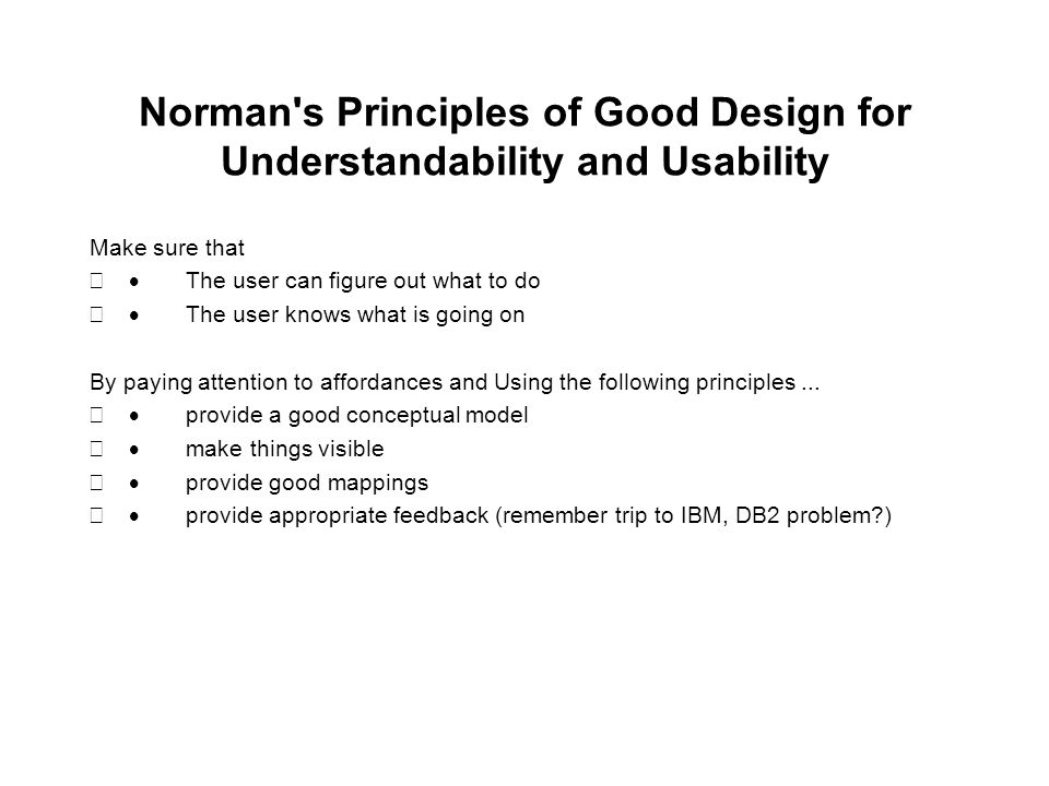 Norman s Principles of Good Design for Understandability and Usability Make sure that  The user can figure out what to do  The user knows what is going on By paying attention to affordances and Using the following principles...