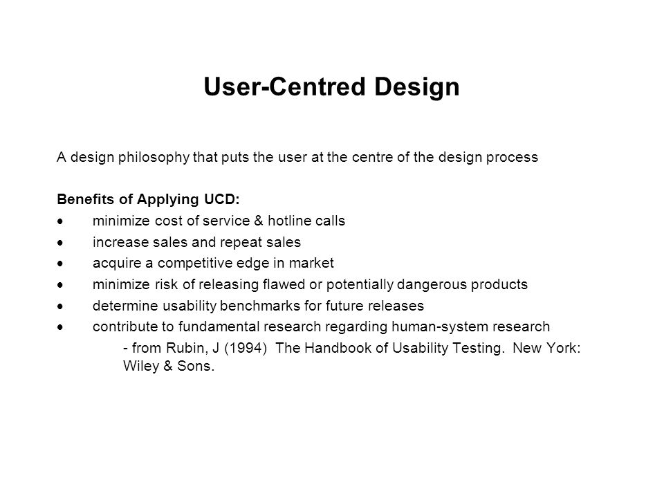 User-Centred Design A design philosophy that puts the user at the centre of the design process Benefits of Applying UCD:  minimize cost of service & hotline calls  increase sales and repeat sales  acquire a competitive edge in market  minimize risk of releasing flawed or potentially dangerous products  determine usability benchmarks for future releases  contribute to fundamental research regarding human-system research - from Rubin, J (1994) The Handbook of Usability Testing.