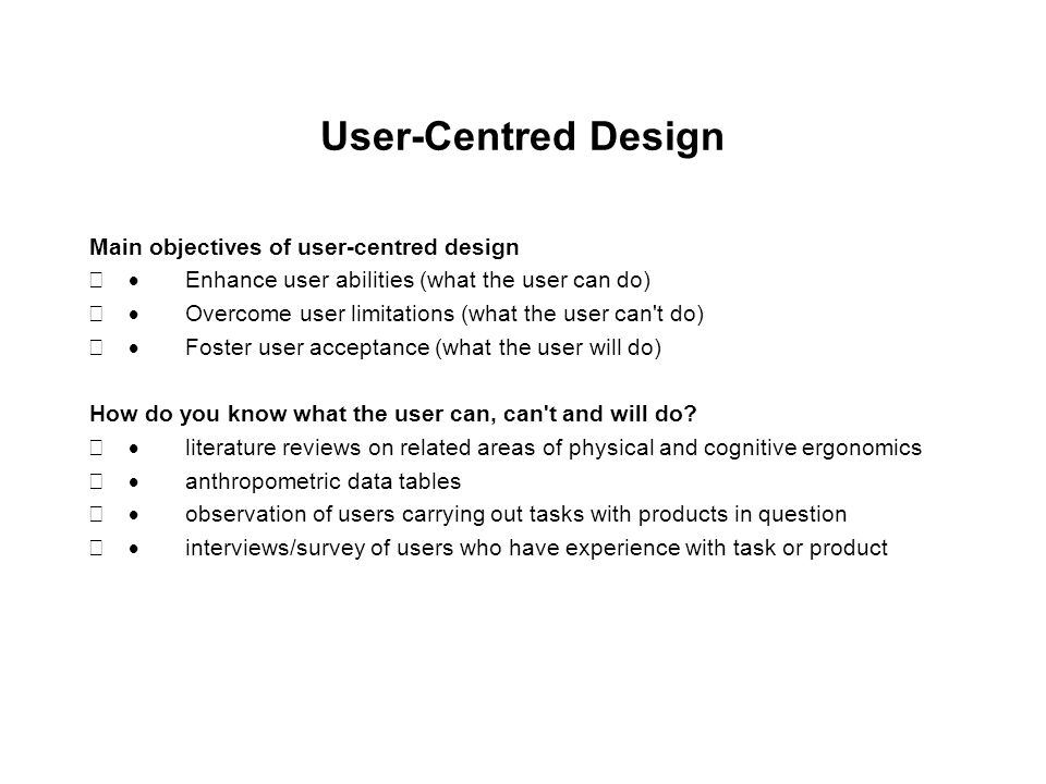 User-Centred Design Main objectives of user-centred design  Enhance user abilities (what the user can do)  Overcome user limitations (what the user can t do)  Foster user acceptance (what the user will do) How do you know what the user can, can t and will do.