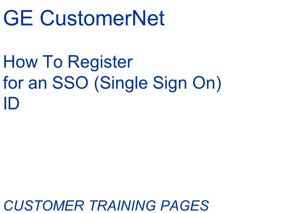 GE Single Sign On (SSO) Enabled CustomerNet This training document contains instructions on How to register for a GE Single Sign On ID and password Updated features with the SSO Enabled CustomerNet We hope you find it helpful.