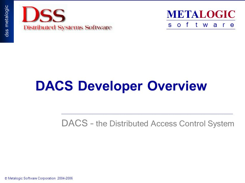 METALOGIC s o f t w a r e © Metalogic Software Corporation 2004-2006 DACS Developer Overview DACS – the Distributed Access Control System