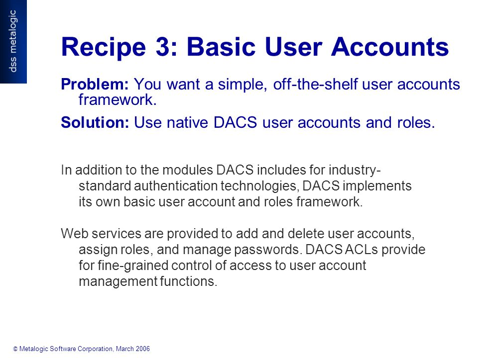 © Metalogic Software Corporation, March 2006 Recipe 3: Basic User Accounts Problem: You want a simple, off-the-shelf user accounts framework.