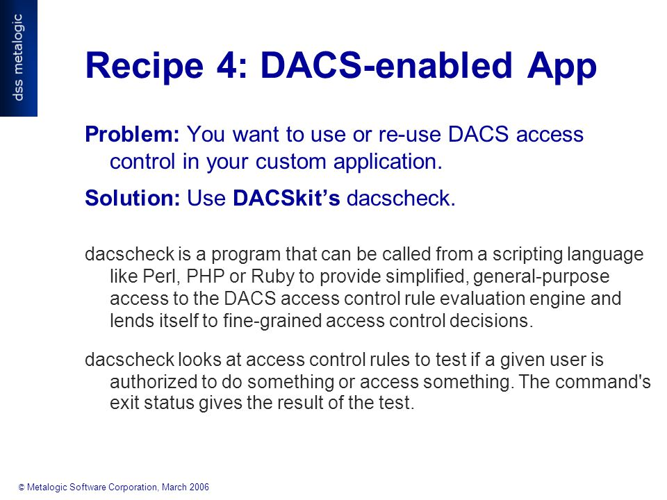 © Metalogic Software Corporation, March 2006 Recipe 4: DACS-enabled App Problem: You want to use or re-use DACS access control in your custom application.