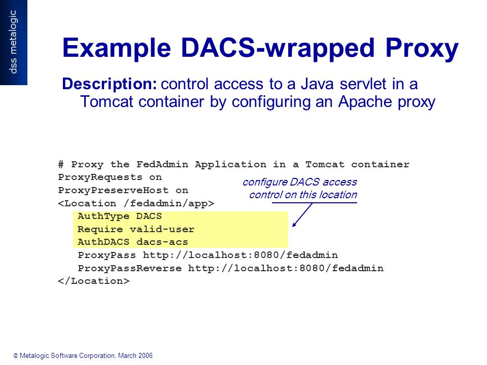 © Metalogic Software Corporation, March 2006 configure DACS access control on this location # Proxy the FedAdmin Application in a Tomcat container ProxyRequests on ProxyPreserveHost on AuthType DACS Require valid-user AuthDACS dacs-acs ProxyPass http://localhost:8080/fedadmin ProxyPassReverse http://localhost:8080/fedadmin Example DACS-wrapped Proxy Description: control access to a Java servlet in a Tomcat container by configuring an Apache proxy