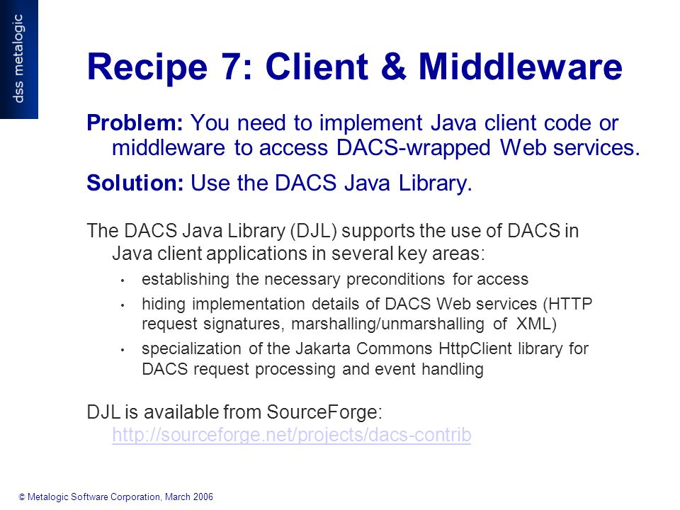 © Metalogic Software Corporation, March 2006 Recipe 7: Client & Middleware Problem: You need to implement Java client code or middleware to access DACS-wrapped Web services.