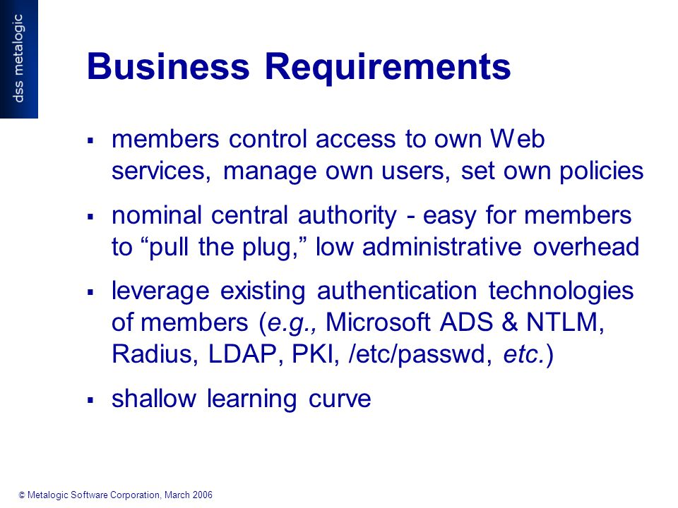 © Metalogic Software Corporation, March 2006 Business Requirements  members control access to own Web services, manage own users, set own policies  nominal central authority - easy for members to pull the plug, low administrative overhead  leverage existing authentication technologies of members (e.g., Microsoft ADS & NTLM, Radius, LDAP, PKI, /etc/passwd, etc.)  shallow learning curve