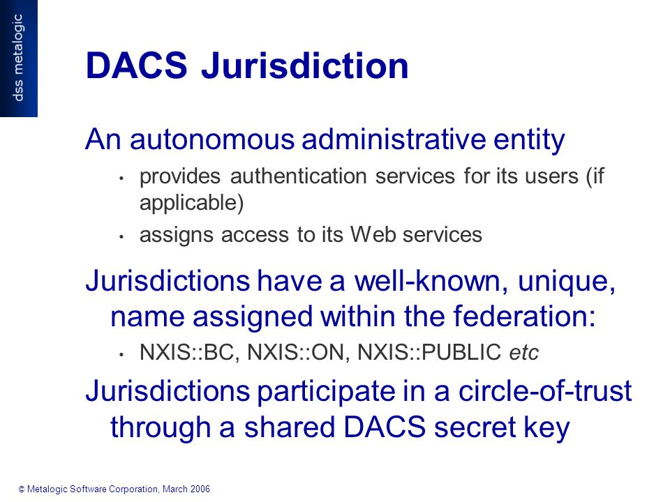 © Metalogic Software Corporation, March 2006 DACS Jurisdiction An autonomous administrative entity provides authentication services for its users (if applicable) assigns access to its Web services Jurisdictions have a well-known, unique, name assigned within the federation: NXIS::BC, NXIS::ON, NXIS::PUBLIC etc Jurisdictions participate in a circle-of-trust through a shared DACS secret key