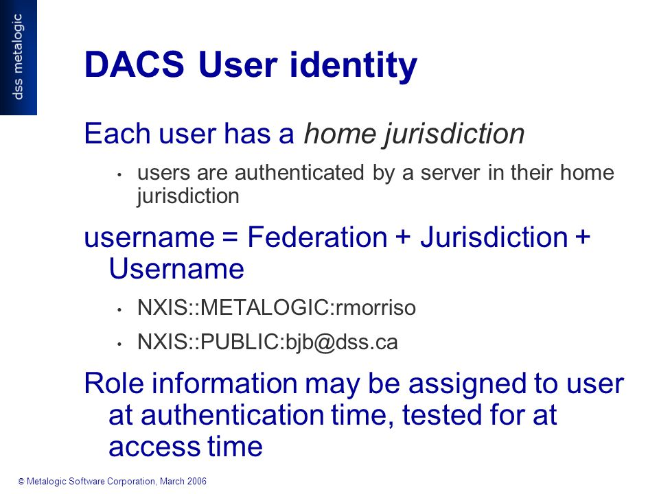 © Metalogic Software Corporation, March 2006 DACS User identity Each user has a home jurisdiction users are authenticated by a server in their home jurisdiction username = Federation + Jurisdiction + Username NXIS::METALOGIC:rmorriso NXIS::PUBLIC:bjb@dss.ca Role information may be assigned to user at authentication time, tested for at access time