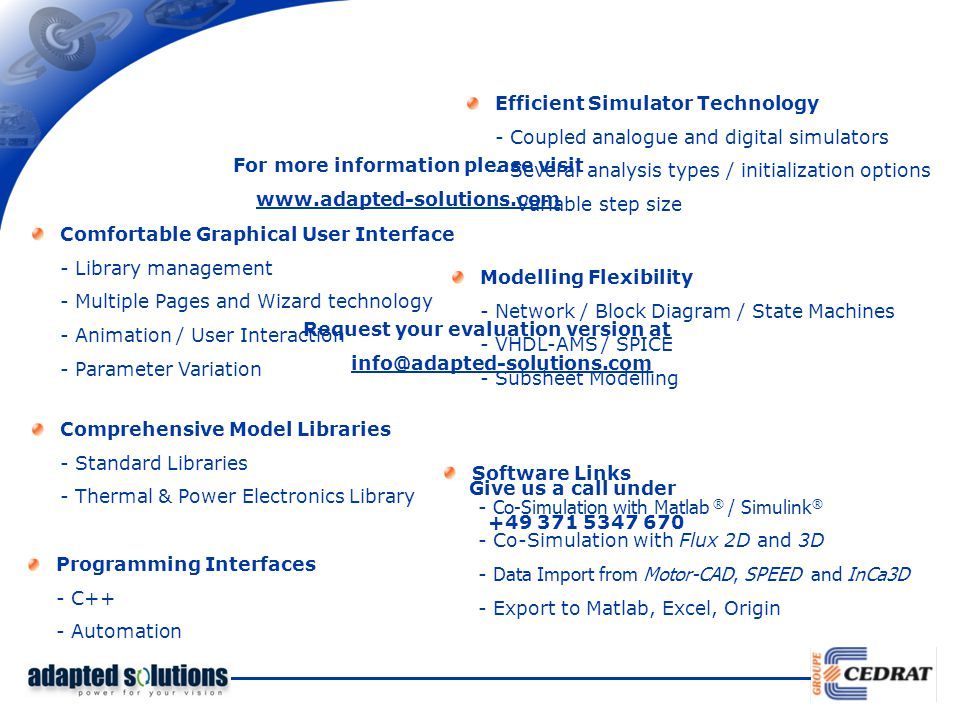 Efficient Simulator Technology - Coupled analogue and digital simulators - Several analysis types / initialization options - Variable step size Comfortable Graphical User Interface - Library management - Multiple Pages and Wizard technology - Animation / User Interaction - Parameter Variation Modelling Flexibility - Network / Block Diagram / State Machines - VHDL-AMS / SPICE - Subsheet Modelling Comprehensive Model Libraries - Standard Libraries - Thermal & Power Electronics Library Software Links - Co-Simulation with Matlab ® / Simulink ® - Co-Simulation with Flux 2D and 3D - Data Import from Motor-CAD, SPEED and InCa3D - Export to Matlab, Excel, Origin Programming Interfaces - C++ - Automation For more information please visit www.adapted-solutions.com Request your evaluation version at info@adapted-solutions.com Give us a call under +49 371 5347 670