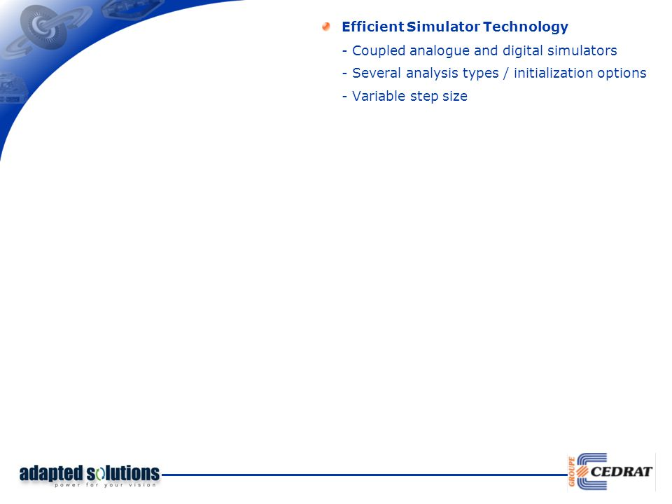 Efficient Simulator Technology - Several analysis types / initialization options - Coupled analogue and digital simulators - Variable step size