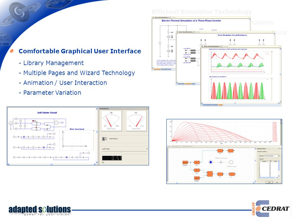 Efficient Simulator Technology - Coupled analogue and digital simulators - Several analysis types / initialization options - Variable step size Comfortable Graphical User Interface - Library Management - Animation / User Interaction - Parameter Variation - Multiple Pages and Wizard Technology