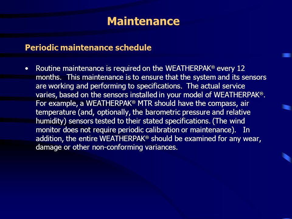Maintenance Periodic maintenance schedule Routine maintenance is required on the WEATHERPAK  every 12 months. This maintenance is to ensure that the
