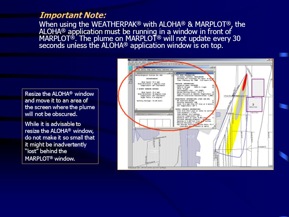 Important Note: When using the WEATHERPAK ® with ALOHA ® & MARPLOT ®, the ALOHA ® application must be running in a window in front of MARPLOT ®. The p