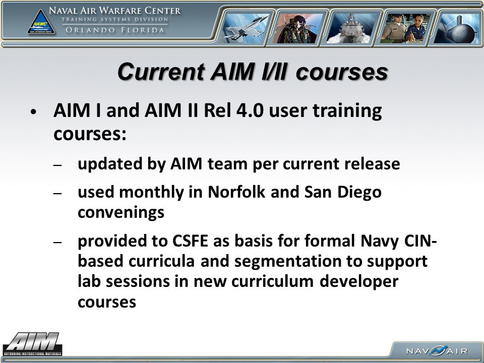 Current AIM I/II courses AIM I and AIM II Rel 4.0 user training courses: – updated by AIM team per current release – used monthly in Norfolk and San Diego convenings – provided to CSFE as basis for formal Navy CIN- based curricula and segmentation to support lab sessions in new curriculum developer courses