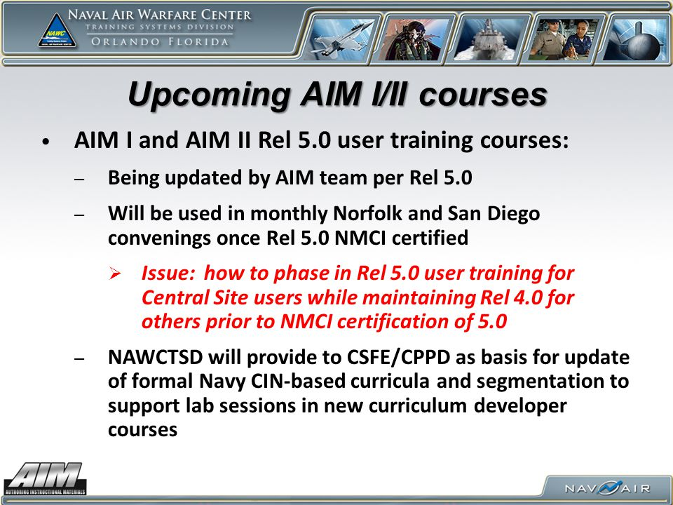 Upcoming AIM I/II courses AIM I and AIM II Rel 5.0 user training courses: – Being updated by AIM team per Rel 5.0 – Will be used in monthly Norfolk and San Diego convenings once Rel 5.0 NMCI certified  Issue: how to phase in Rel 5.0 user training for Central Site users while maintaining Rel 4.0 for others prior to NMCI certification of 5.0 – NAWCTSD will provide to CSFE/CPPD as basis for update of formal Navy CIN-based curricula and segmentation to support lab sessions in new curriculum developer courses