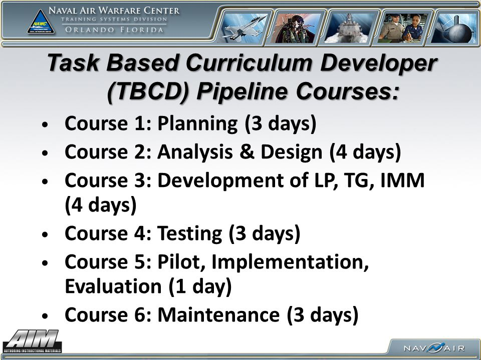 Task Based Curriculum Developer (TBCD) Pipeline Courses: Course 1: Planning (3 days) Course 2: Analysis & Design (4 days) Course 3: Development of LP, TG, IMM (4 days) Course 4: Testing (3 days) Course 5: Pilot, Implementation, Evaluation (1 day) Course 6: Maintenance (3 days)