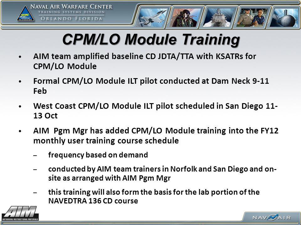 CPM/LO Module Training AIM team amplified baseline CD JDTA/TTA with KSATRs for CPM/LO Module Formal CPM/LO Module ILT pilot conducted at Dam Neck 9-11 Feb West Coast CPM/LO Module ILT pilot scheduled in San Diego 11- 13 Oct AIM Pgm Mgr has added CPM/LO Module training into the FY12 monthly user training course schedule – frequency based on demand – conducted by AIM team trainers in Norfolk and San Diego and on- site as arranged with AIM Pgm Mgr – this training will also form the basis for the lab portion of the NAVEDTRA 136 CD course