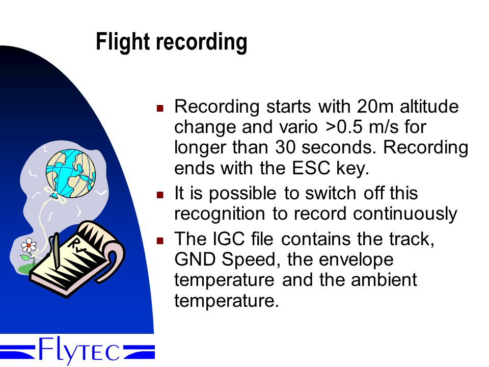 Presentation Flytec 604012 Flight recording Recording starts with 20m altitude change and vario >0.5 m/s for longer than 30 seconds.