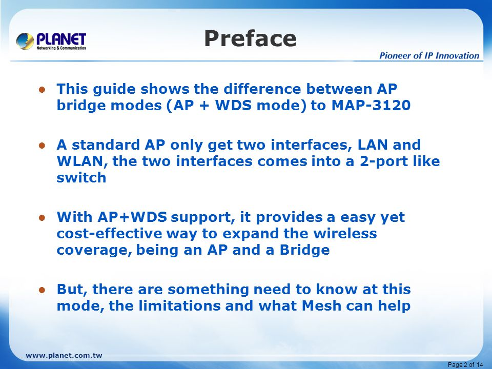 www.planet.com.tw Page 2 of 14 Preface This guide shows the difference between AP bridge modes (AP + WDS mode) to MAP-3120 A standard AP only get two interfaces, LAN and WLAN, the two interfaces comes into a 2-port like switch With AP+WDS support, it provides a easy yet cost-effective way to expand the wireless coverage, being an AP and a Bridge But, there are something need to know at this mode, the limitations and what Mesh can help