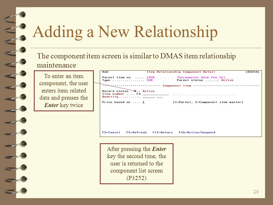 19 Adding a New Relationship The component list screen is displayed, empty when adding a new relationship When adding a new relationship, the component list screen is initially empty of components The user presses the appropriate function key to designate the type of component to be entered next As components are added to the relationship, they will display on this screen in the order in which they are added