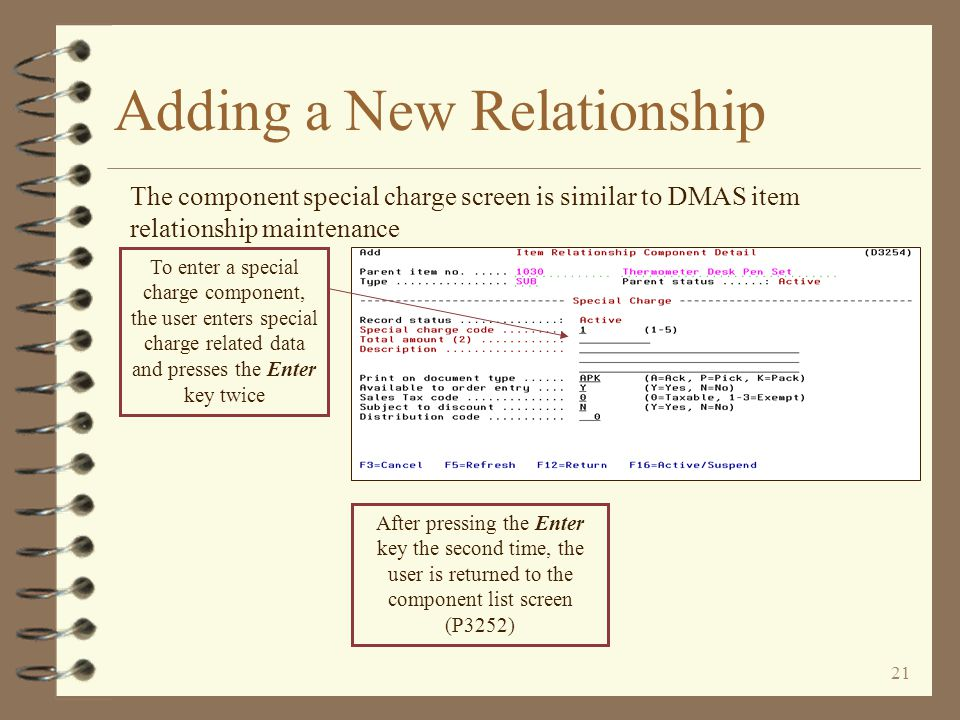 20 Adding a New Relationship The component item screen is similar to DMAS item relationship maintenance To enter an item component, the user enters item related data and presses the Enter key twice After pressing the Enter key the second time, the user is returned to the component list screen (P3252)