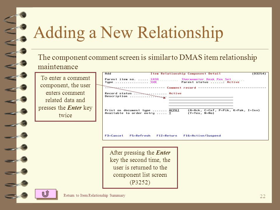 21 Adding a New Relationship The component special charge screen is similar to DMAS item relationship maintenance To enter a special charge component, the user enters special charge related data and presses the Enter key twice After pressing the Enter key the second time, the user is returned to the component list screen (P3252)