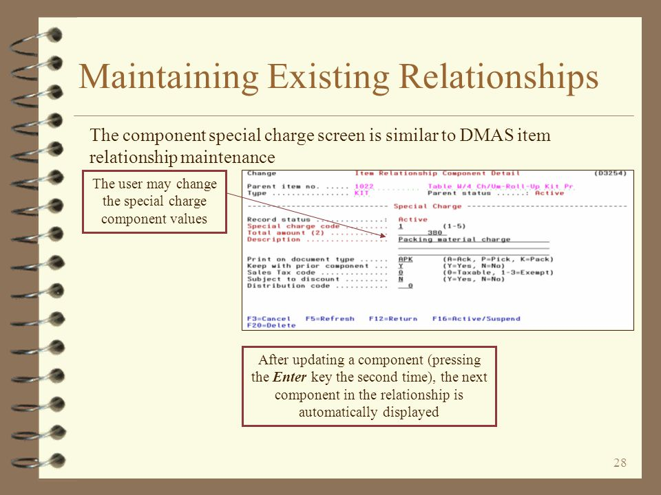 27 Maintaining Existing Relationships The component item screen is similar to DMAS item relationship maintenance The user may change the item component values After updating a component (pressing the Enter key the second time), the next component in the relationship is automatically displayed