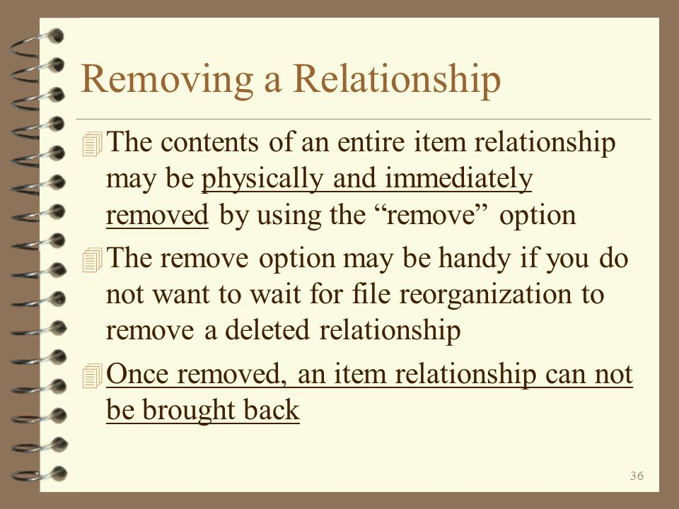 35 Deleting a Relationship An entire relationship may be deleted by merely deleting the relationship parent A relationship parent is deleted by using the F20=Delete function key Return to Item Relationship Summary A deleted parent my be re-activated by merely pressing the F20=Delete function key again as long as the relationship has not been purged from the file NOTE: When the DMAS file reorganization is run, relationships that have deleted parents will be purged in their entirety, even though the components may not be deleted.