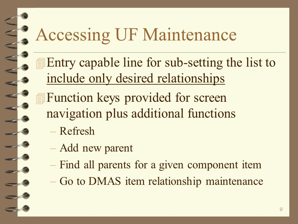 8 Accessing UF Maintenance 4 Initial Work with Item Relationships screen displays a list of existing relationships 4 User options available for working with existing relationships –Change a relationship –Copy a relationship –Delete a relationship –Browse a relationship –Go to item inquiry