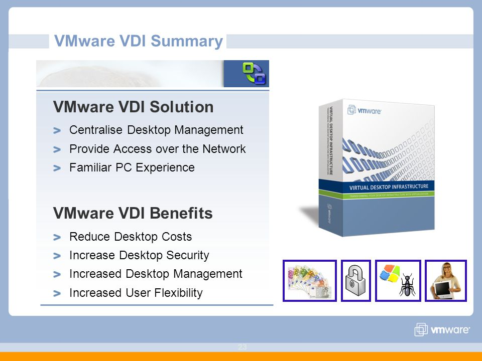 23 VMware VDI Summary VMware VDI Solution Centralise Desktop Management Provide Access over the Network Familiar PC Experience VMware VDI Benefits Reduce Desktop Costs Increase Desktop Security Increased Desktop Management Increased User Flexibility