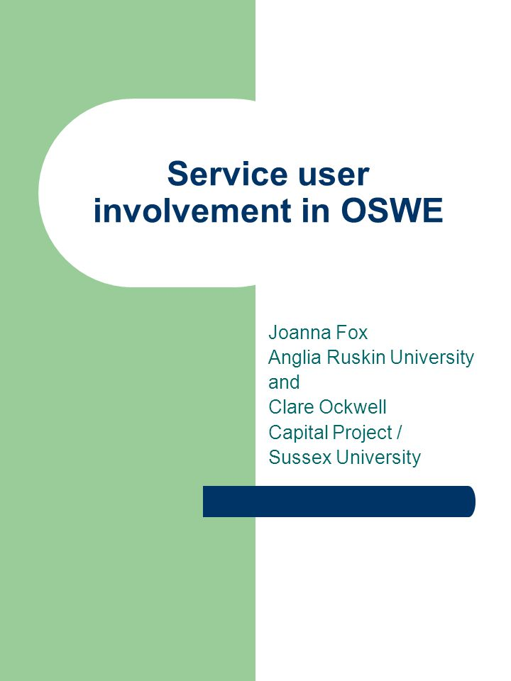 Service user involvement in OSWE Joanna Fox Anglia Ruskin University and Clare Ockwell Capital Project / Sussex University