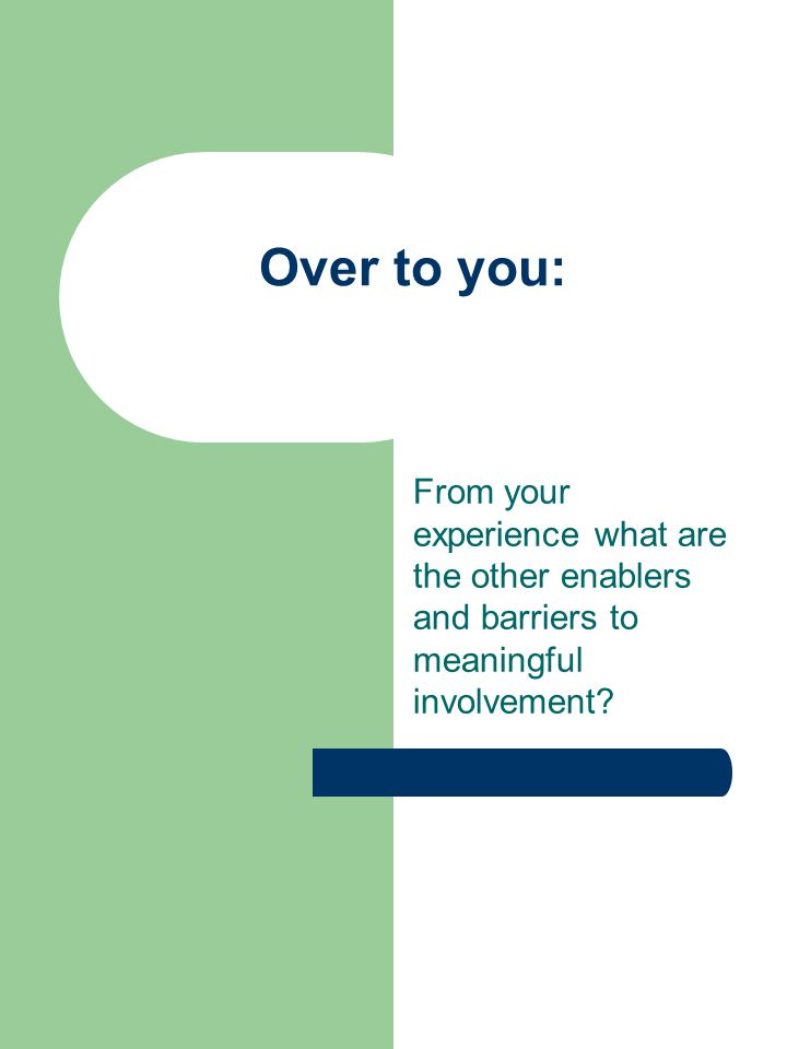 Over to you: From your experience what are the other enablers and barriers to meaningful involvement