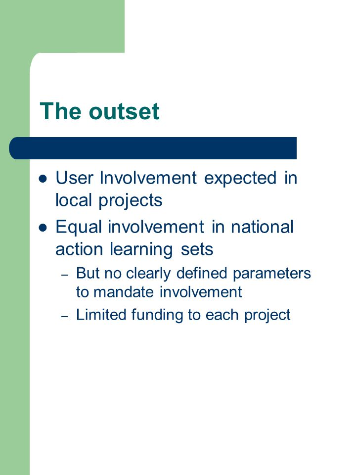 The outset User Involvement expected in local projects Equal involvement in national action learning sets – But no clearly defined parameters to mandate involvement – Limited funding to each project