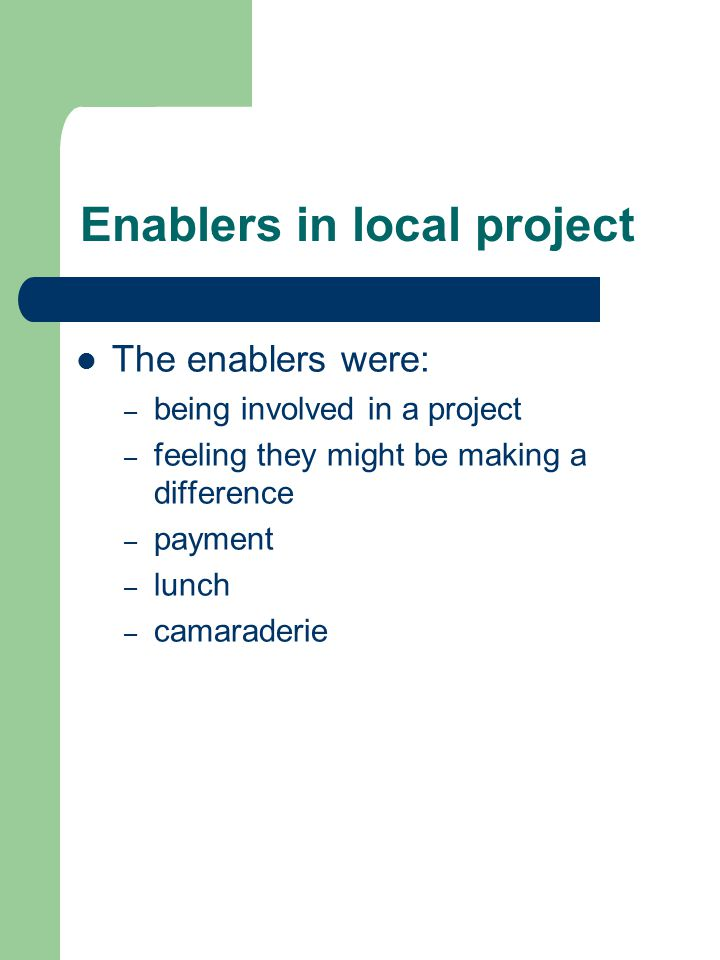 Enablers in local project The enablers were: – being involved in a project – feeling they might be making a difference – payment – lunch – camaraderie