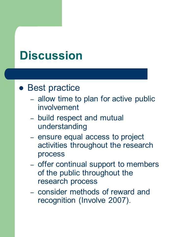 Discussion Best practice – allow time to plan for active public involvement – build respect and mutual understanding – ensure equal access to project activities throughout the research process – offer continual support to members of the public throughout the research process – consider methods of reward and recognition (Involve 2007).