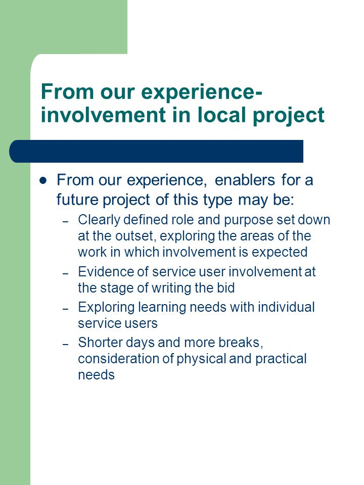 From our experience- involvement in local project From our experience, enablers for a future project of this type may be: – Clearly defined role and purpose set down at the outset, exploring the areas of the work in which involvement is expected – Evidence of service user involvement at the stage of writing the bid – Exploring learning needs with individual service users – Shorter days and more breaks, consideration of physical and practical needs