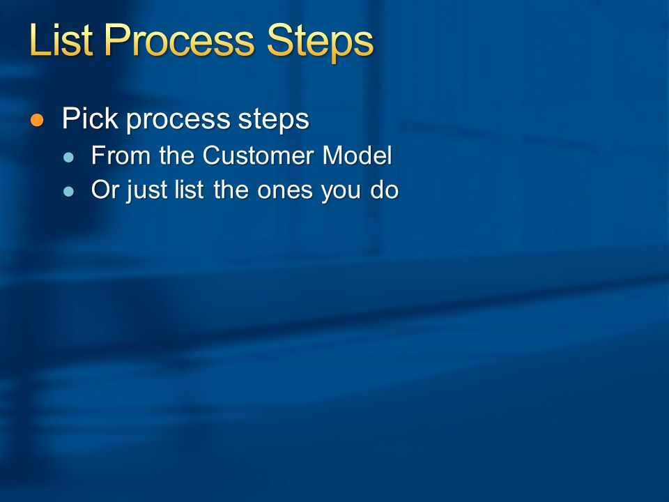 ●Pick process steps ● From the Customer Model ● Or just list the ones you do